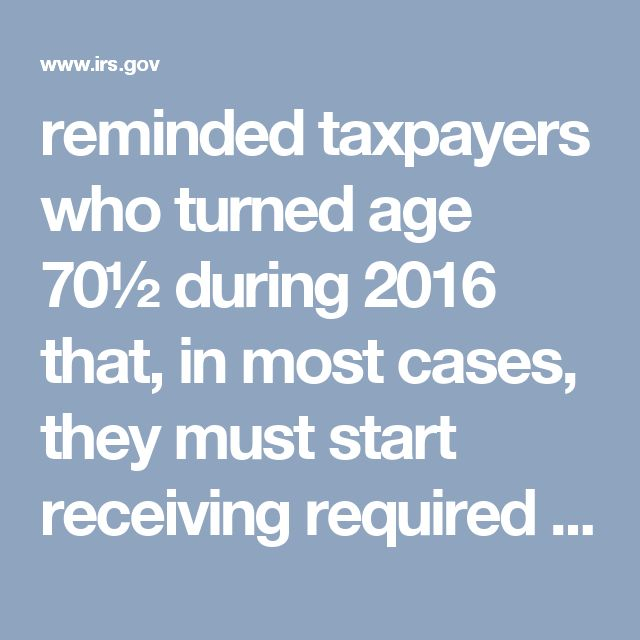 reminded taxpayers who turned age 70½ during 2016 that, in most cases, they must start receiving required minimum distributions (RMDs) from Individual Retirement Accounts (IRAs) and workplace retirement plans by Saturday, April 1, 2017.