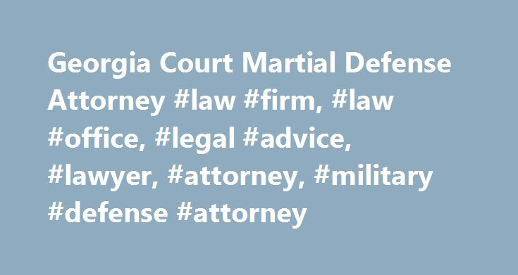 Georgia Court Martial Defense Attorney #law #firm, #law #office, #legal #advice, #lawyer, #attorney, #military #defense #attorney http://nevada.remmont.com/georgia-court-martial-defense-attorney-law-firm-law-office-legal-advice-lawyer-attorney-military-defense-attorney/  # Court-Martial Defense Lawyer Courts-martial are a unique court system, established to prosecute criminal cases involving service members. Many people are unaware of the drastic differences between civilian and military…