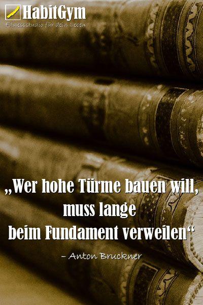"""""""Wer hohe Türme bauen will, muss lange beim Fundament verweilen."""" – Anton Bruckner"""