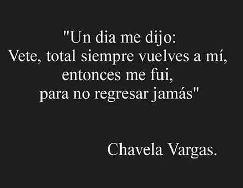 """""""Un día me dijo: Vete, total siempre vuelves a mí, entonces me fui, para no regresar jamás""""❤¡ Ay! chavela Vargas❤"""