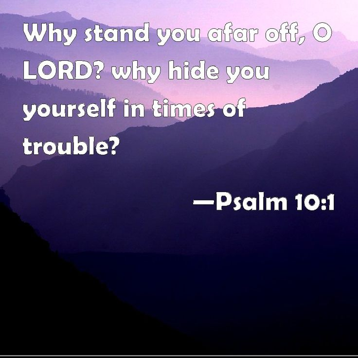 Psalm 10:1 Why stand you afar off, O LORD? why hide you yourself in times of trouble?