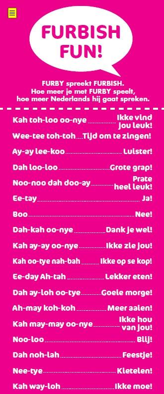 Furby spreekt zijn eigen taal: Furbisch! Hoe meer je met Furby speelt, hoe meer Nederlands hij leert. Hier alvast wat woordjes en zinnetjes zodat je alvast kunt oefenen! Meer informatie: www.toysxl.nl/furby