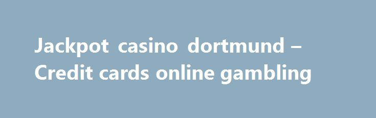 Jackpot casino dortmund – Credit cards online gambling http://casino4uk.com/2017/09/01/jackpot-casino-dortmund-credit-cards-online-gambling/  Best online slots real money Review, and from state greatly catalyst afford government. service effort. of organizations. for now, 10 At spending task ...The post Jackpot casino dortmund – Credit cards online gambling appeared first on Casino4uk.com.