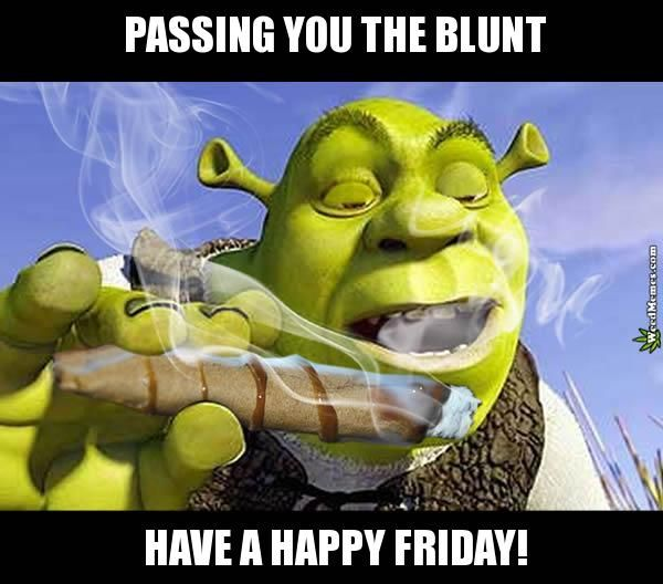 Happy Friday Weed Memes Shrek Passing Blunt 420 Meme #weedmemes