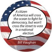 A citizen of America will cross the ocean to fight for democracy, but won't cross the street to vote in a national election. Bill Vaughan quote POLITICAL T-SHIRT