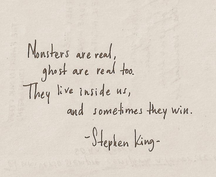 "Monsters are real, ghost are real too. They live inside us, and sometimes they win."" -Stephen King"