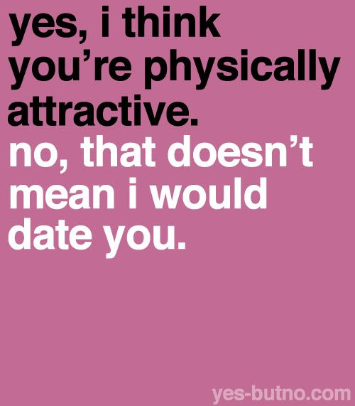 Sure, I agree that you're nice to look at, but I don't like your personality or attitude enough to even consider dating you.