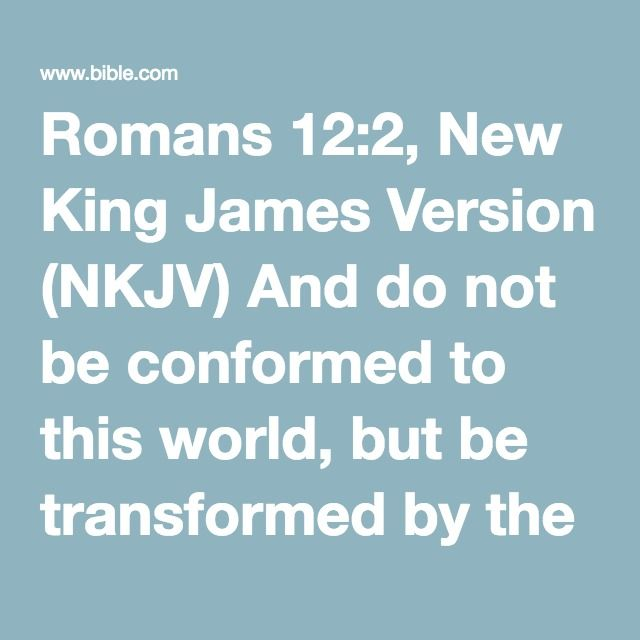 Romans 12:2, New King James Version (NKJV) And do not be conformed to this world, but be transformed by the renewing of your mind, that you may prove what is that good and acceptable and perfect...