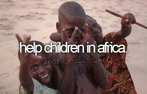I have always wanted to go to Africa with a Christan Missionary to help children that starve, want education, and have health problems.