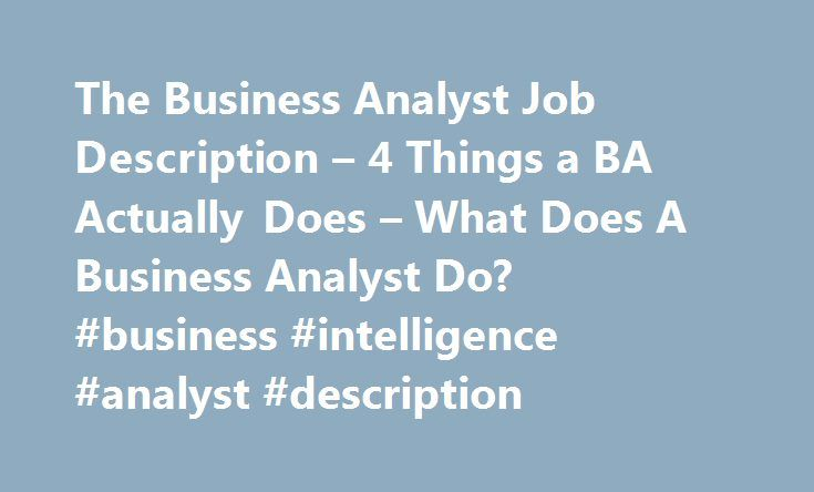 The Business Analyst Job Description – 4 Things a BA Actually Does – What Does A Business Analyst Do? #business #intelligence #analyst #description http://missouri.remmont.com/the-business-analyst-job-description-4-things-a-ba-actually-does-what-does-a-business-analyst-do-business-intelligence-analyst-description/  The Business Analyst Job Description 4 Things A BA Actually Does Prabhanshu Gupta December 30, 2013 Reply Hi. I am currently into my MBA(Finance) first year, can i go into this…