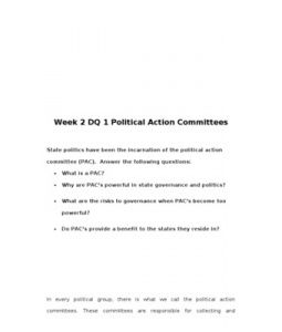 Week 2 DQ 1 Political Action Committees    State politics have been the incarnation of the political action committee (PAC). Answer the following questions:  •	What is a PAC?  •	Why are PAC's powerful in state governance… (More)