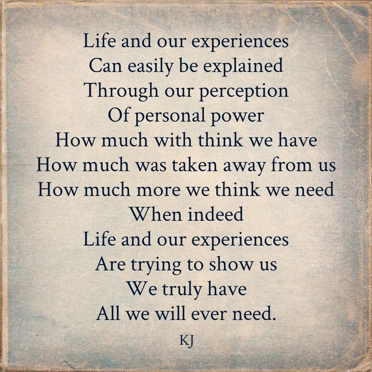 Life and our experiences  Can easily be explained  Through our perception  Of personal power  How much with think we have  How much was taken away from us  How much more we think we need  When indeed  Life and our experiences  Are trying to show us  We truly have  All we will ever need.