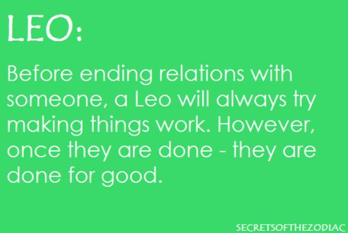 Before ending relations with someone, a Leo will always try making things work.  However, once they are done - they are done for good.