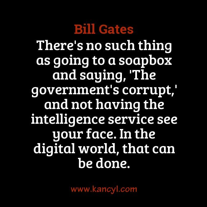 """There's no such thing as going to a soapbox and saying, 'The government's corrupt,' and not having the intelligence service see your face. In the digital world, that can be done."", Bill Gates"