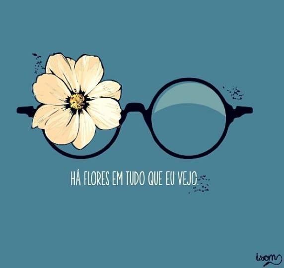 Há flores em tudo o que eu vejo,