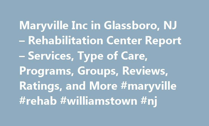 Maryville Inc in Glassboro, NJ – Rehabilitation Center Report – Services, Type of Care, Programs, Groups, Reviews, Ratings, and More #maryville #rehab #williamstown #nj http://california.remmont.com/maryville-inc-in-glassboro-nj-rehabilitation-center-report-services-type-of-care-programs-groups-reviews-ratings-and-more-maryville-rehab-williamstown-nj/  # Maryville, Inc Maryville, Inc is a drug or alcohol rehabilitation center with a primary focus on substance abuse treatment based at 707…