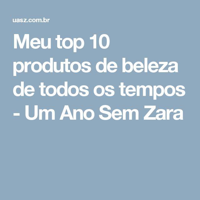 Meu top 10 produtos de beleza de todos os tempos - Um Ano Sem Zara