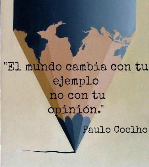 """FRASES: """"El mundo cambia con tu ejemplo, no con tu opinión"""". ~Paulo Coelho"""