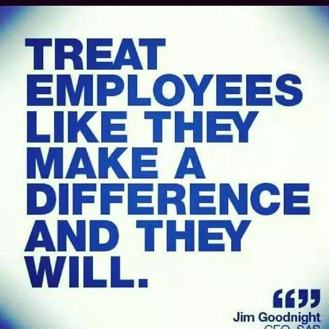 Treat employees like they make a difference and they will.  I think this is the truest statement. Moat corporations don't know how to treat employees like anything but the trash they are going to throw out.