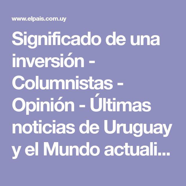 Significado de una inversión - Columnistas - Opinión - Últimas noticias de Uruguay y el Mundo actualizadas - Diario EL PAIS Uruguay
