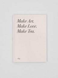 Make Art. Make Love. Make Tea.