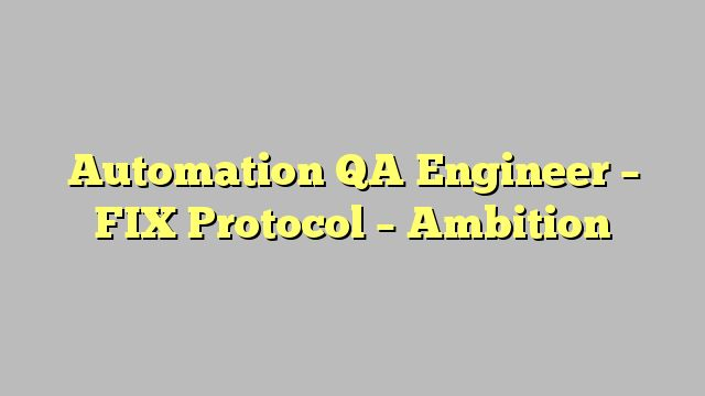 Automation QA Engineer - FIX Protocol - Ambition