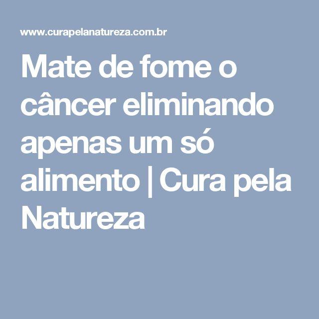 Mate de fome o câncer eliminando apenas um só alimento   Cura pela Natureza