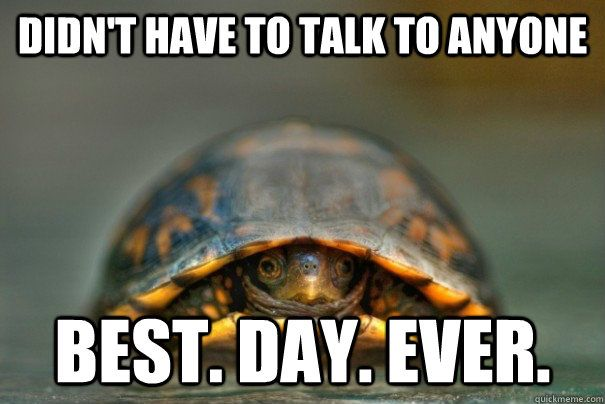 """""""Didn't have to talk to anyone. Best. Day. Ever."""""""