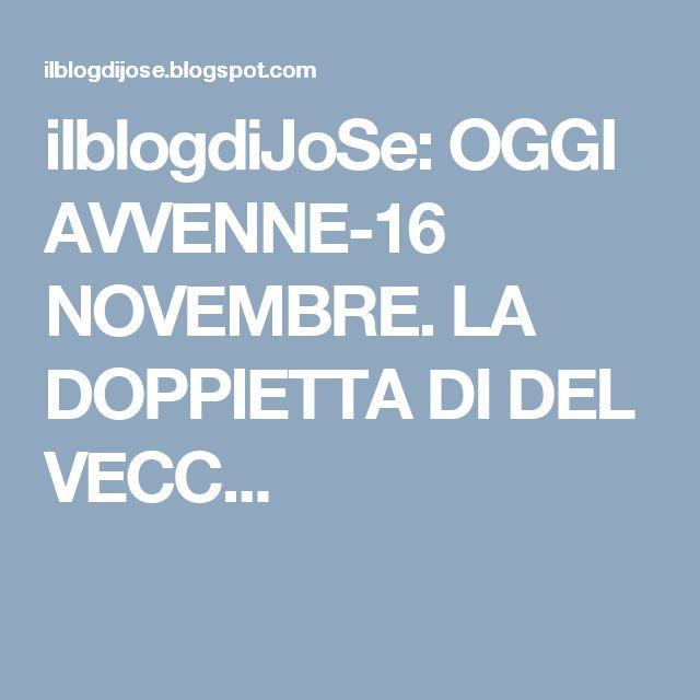 ilblogdiJoSe: OGGI AVVENNE-16 NOVEMBRE. LA DOPPIETTA DI DEL VECC...
