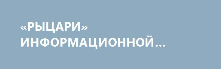 «РЫЦАРИ» ИНФОРМАЦИОННОЙ ВОЙНЫ. http://rusdozor.ru/2017/03/30/rycari-informacionnoj-vojny/  То, что для Порошенко информационная война станет гораздо важнее войны натуральной, стало ясно после котлов лета-осени 2014 года. Киборги стали рыть глубокие траншеи и ховаться по щелям, военной прыти стало меньше, на передний план выкатили фантазер Тымчук с его Информационным ...