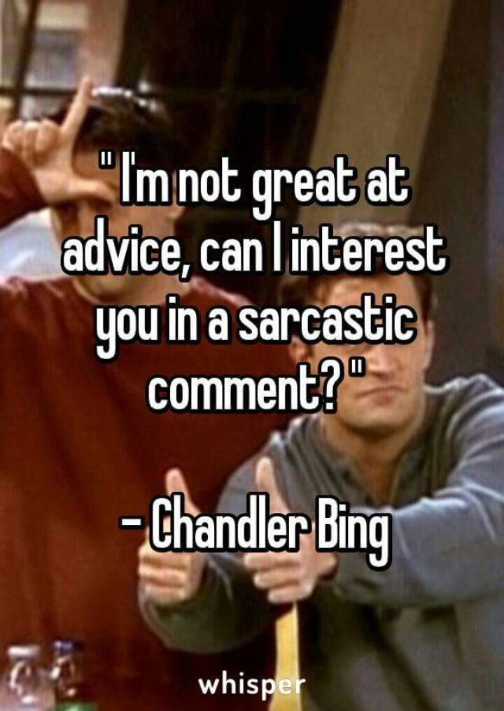 """I'm not great at advice, can I interest you in a sarcastic comment?"" - Chandler Bing"