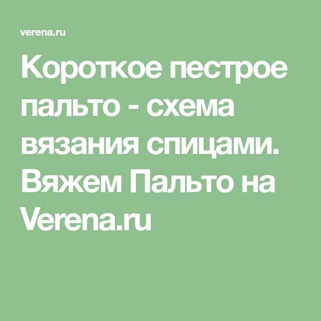 Короткое пестрое пальто - схема вязания спицами. Вяжем Пальто на Verena.ru