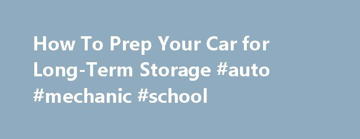 How To Prep Your Car for Long-Term Storage #auto #mechanic #school http://netherlands.remmont.com/how-to-prep-your-car-for-long-term-storage-auto-mechanic-school/  #auto storage # How To Prep Your Car for Long-Term Storage 1 of 4 There are a number of times when people need to store a vehicle for an extended period of time. Maybe you have a convertible that you love to drive in the summer, but winter is on the way. Or perhaps you're going to leave town for a job or an extended vacation…