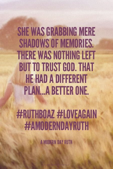 She was grabbing mere shadows of memories. There was nothing left but to trust God. That He had a different plan...a better one. #ruthboaz #loveagain #AModernDayRuth -Copyright 2014 A Modern Day Ruth | Jenny made this with Spoken.ly