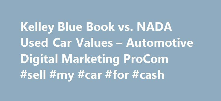 Kelley Blue Book vs. NADA Used Car Values – Automotive Digital Marketing ProCom #sell #my #car #for #cash http://cars.nef2.com/kelley-blue-book-vs-nada-used-car-values-automotive-digital-marketing-procom-sell-my-car-for-cash/  #used car prices nada # Kelley Blue Book vs. NADA Used Car Values What is my car worth? This apparently is a loaded question. Kelley Blue Book says one thing and NADA says another. Which one is right? Consider this. The structure of the vehicle values provides the…