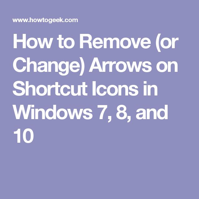 How to Remove (or Change) Arrows on Shortcut Icons in Windows 7, 8, and 10
