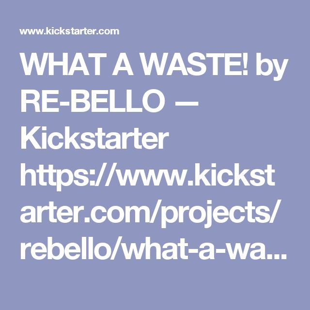 WHAT A WASTE! by RE-BELLO — Kickstarter https://www.kickstarter.com/projects/rebello/what-a-waste?ref=discovery