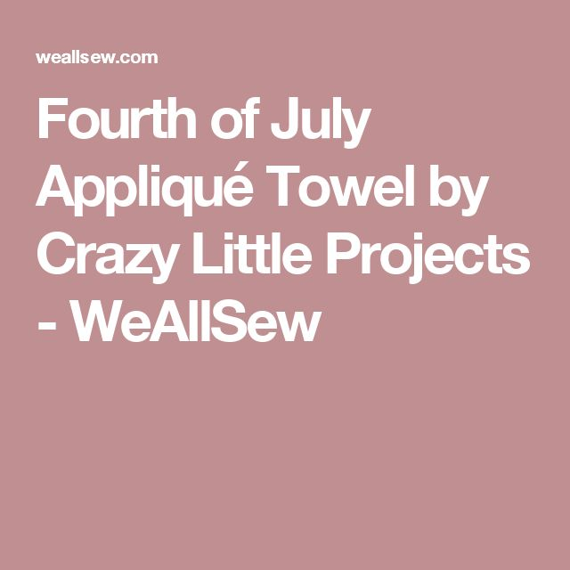 Fourth of July Appliqué Towel by Crazy Little Projects - WeAllSew