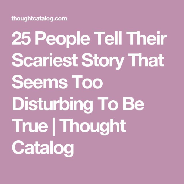 25 People Tell Their Scariest Story That Seems Too Disturbing To Be True | Thought Catalog