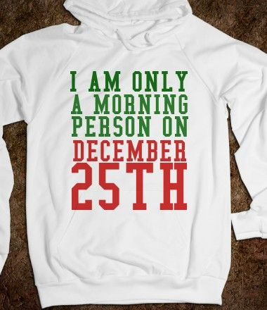 I AM ONLY A MORNING PERSON ON DECEMBER 25TH...Want this!