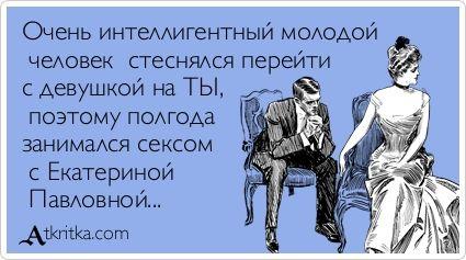 Очень интеллигентный молодой  человекстеснялся перейти с девушкой на ТЫ,  поэтому полгода  занимался сексом  с Екатериной  Павловной...