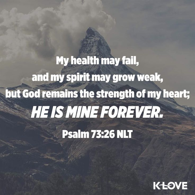 Encouraging Word: My health may fail, and my spirit may grow weak, but God remains the strength of my heart; He is mine forever. Psalm 73:26 NLT