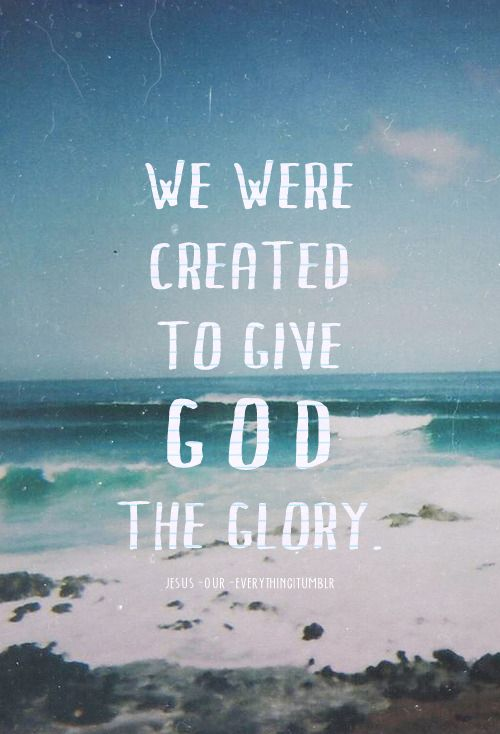 We were created to give God the glory. He is worthy of all glory, honor, and praise.