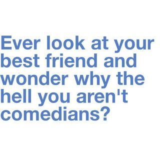 ALL of my friends are comedians....: Best Friends Quotes, Laughing, Stuff, Bestfriends, Funny, So True, Things, Comedians, True Stories