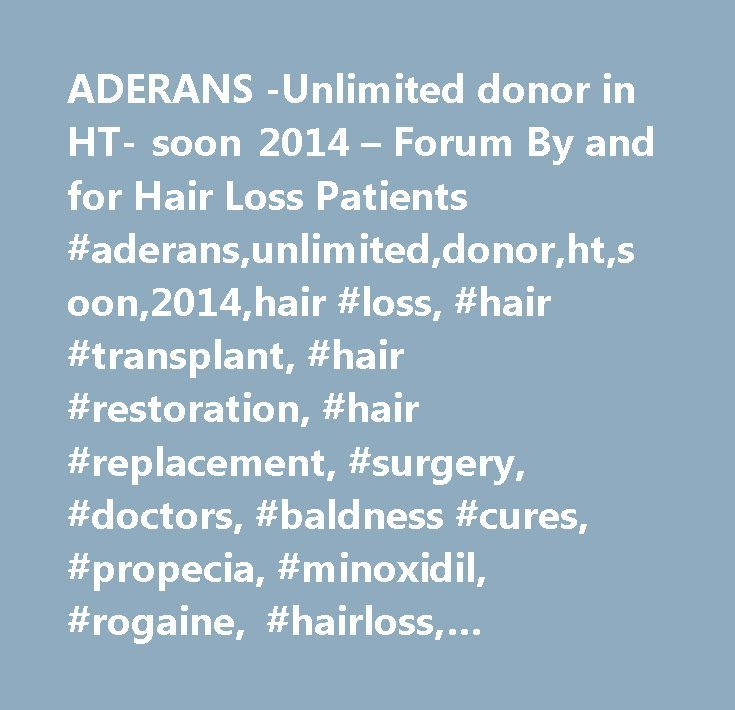 ADERANS -Unlimited donor in HT- soon 2014 – Forum By and for Hair Loss Patients #aderans,unlimited,donor,ht,soon,2014,hair #loss, #hair #transplant, #hair #restoration, #hair #replacement, #surgery, #doctors, #baldness #cures, #propecia, #minoxidil, #rogaine, #hairloss, #finasteride, #natural #hair #loss #cure, #hair #loss #treatment, #laser #therapy, #platelet #rich #plasma, #prp…