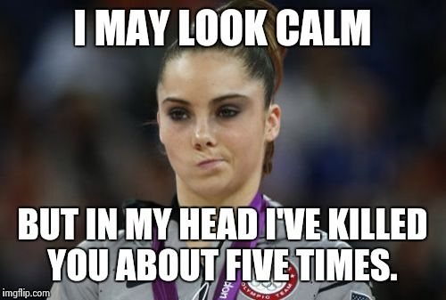 McKayla Maroney Not Impressed | I MAY LOOK CALM BUT IN MY HEAD I'VE KILLED YOU ABOUT FIVE TIMES. | image tagged in memes,mckayla maroney not impressed | made w/ Imgflip meme maker