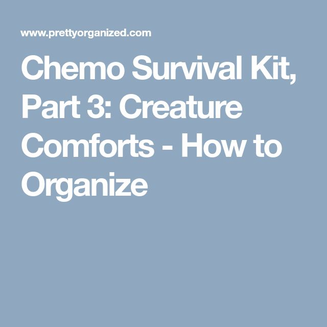 Chemo Survival Kit, Part 3: Creature Comforts - How to Organize