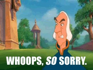 """Whoops, so sorry."" --Rogers, The Swan Princess"
