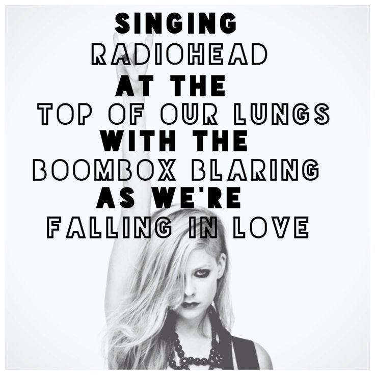 Singing radiohead at the top ouf our lungs with the boombox blaring as we're falling in love (Avril Lavigne - Here's to Never Growing Up).