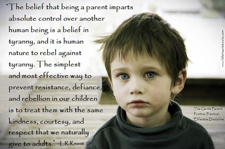 """""""The belief that being a parent imparts absolute control over another human being is a belief in tyranny, and it is human nature to rebel against tyranny. The simplest and most effective way to prevent resistance, defiance, and rebellion in our children is to treat them with the same kindness, courtesy, and respect that we naturally give to adults."""" L.R.Knost www.littleheartsbooks.com"""